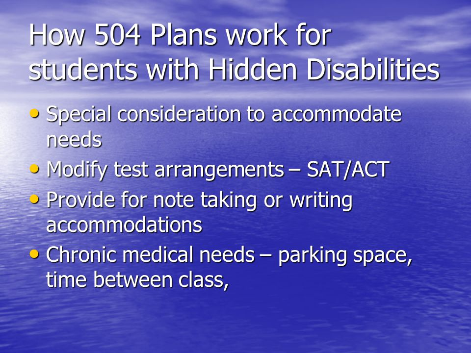 How 504 Plans work for students with Hidden Disabilities Special consideration to accommodate needs Special consideration to accommodate needs Modify test arrangements – SAT/ACT Modify test arrangements – SAT/ACT Provide for note taking or writing accommodations Provide for note taking or writing accommodations Chronic medical needs – parking space, time between class, Chronic medical needs – parking space, time between class,