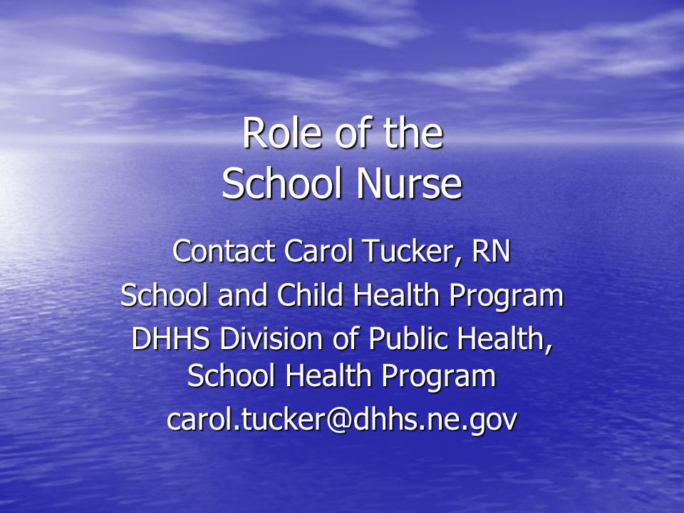 Role of the School Nurse Contact Carol Tucker, RN School and Child Health Program DHHS Division of Public Health, School Health Program carol.tucker@dhhs.ne.gov