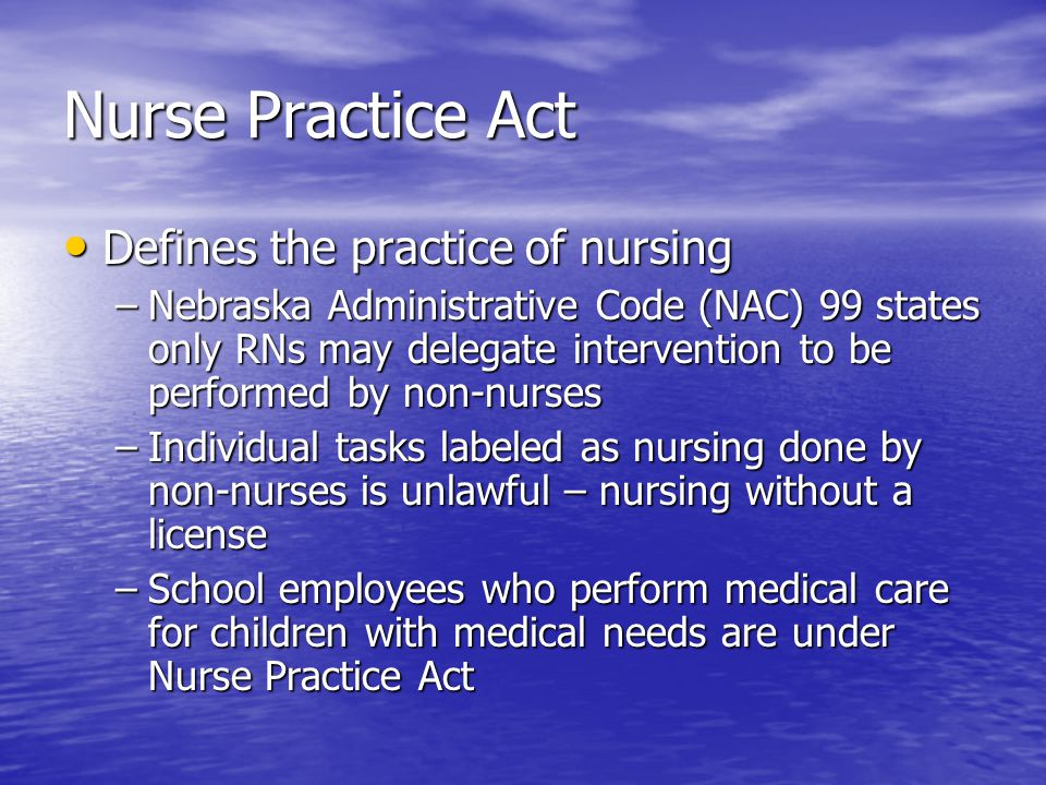 Nurse Practice Act Defines the practice of nursing Defines the practice of nursing –Nebraska Administrative Code (NAC) 99 states only RNs may delegate intervention to be performed by non-nurses –Individual tasks labeled as nursing done by non-nurses is unlawful – nursing without a license –School employees who perform medical care for children with medical needs are under Nurse Practice Act