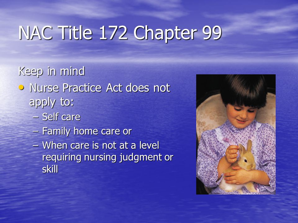 NAC Title 172 Chapter 99 Keep in mind Nurse Practice Act does not apply to: Nurse Practice Act does not apply to: –Self care –Family home care or –When care is not at a level requiring nursing judgment or skill
