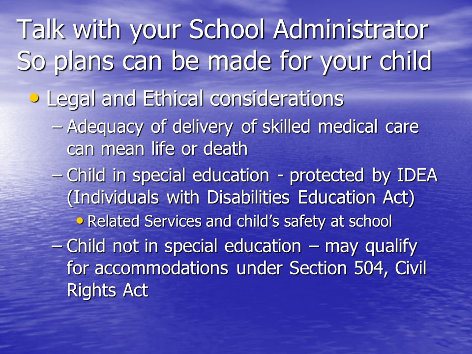 Talk with your School Administrator So plans can be made for your child Legal and Ethical considerations Legal and Ethical considerations –Adequacy of delivery of skilled medical care can mean life or death –Child in special education - protected by IDEA (Individuals with Disabilities Education Act) Related Services and child's safety at school Related Services and child's safety at school –Child not in special education – may qualify for accommodations under Section 504, Civil Rights Act