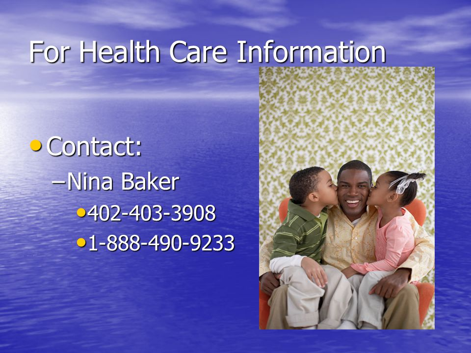For Health Care Information Contact: Contact: –Nina Baker 402-403-3908 402-403-3908 1-888-490-9233 1-888-490-9233