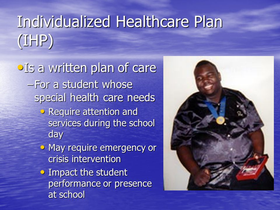 Individualized Healthcare Plan (IHP) Is a written plan of care Is a written plan of care –For a student whose special health care needs Require attention and services during the school day Require attention and services during the school day May require emergency or crisis intervention May require emergency or crisis intervention Impact the student performance or presence at school Impact the student performance or presence at school