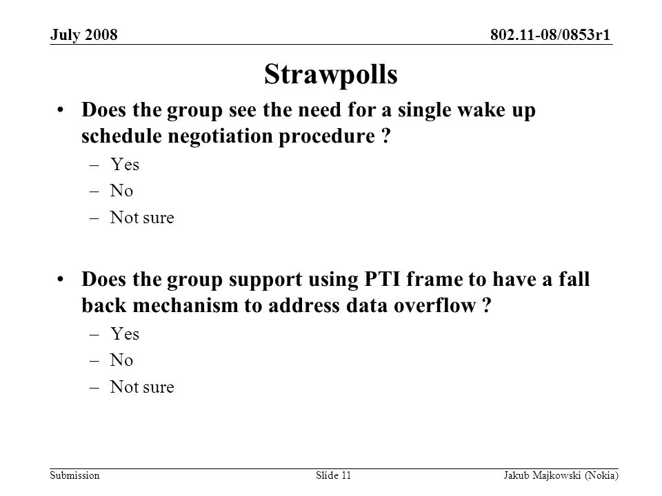 802.11-08/0853r1 Submission July 2008 Jakub Majkowski (Nokia)Slide 11 Strawpolls Does the group see the need for a single wake up schedule negotiation procedure .
