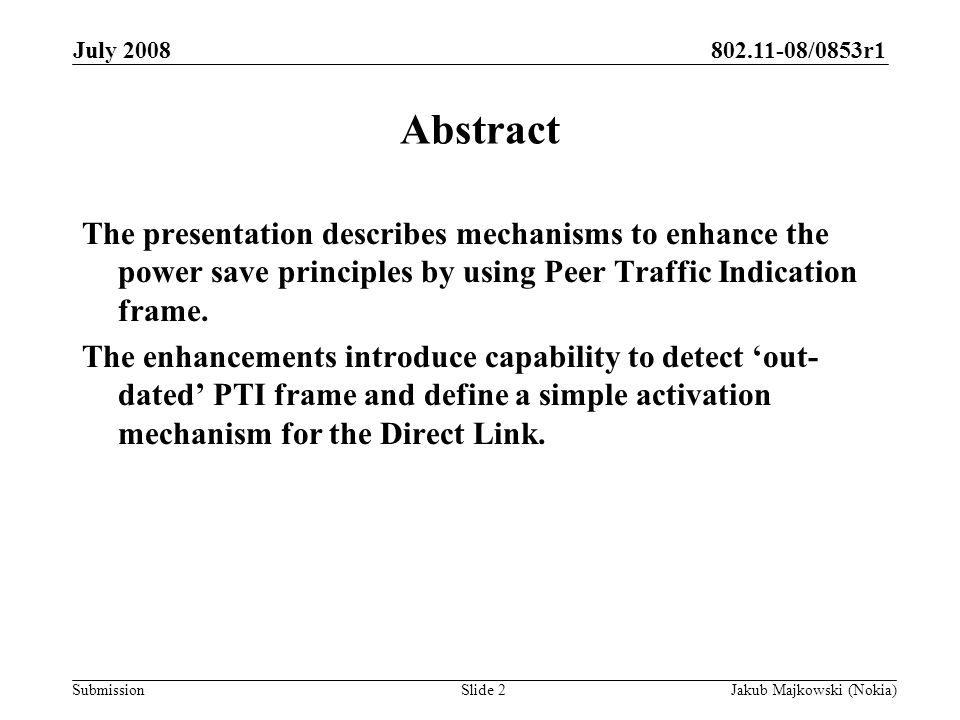 802.11-08/0853r1 Submission July 2008 Jakub Majkowski (Nokia)Slide 2 Abstract The presentation describes mechanisms to enhance the power save principles by using Peer Traffic Indication frame.