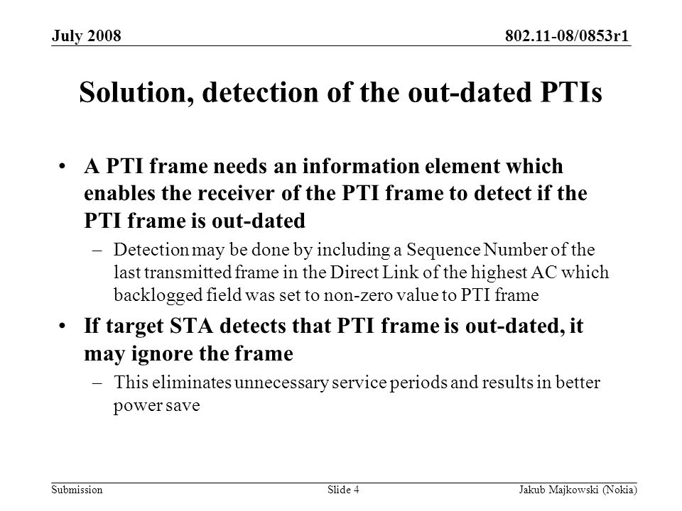 802.11-08/0853r1 Submission July 2008 Jakub Majkowski (Nokia)Slide 4 Solution, detection of the out-dated PTIs A PTI frame needs an information element which enables the receiver of the PTI frame to detect if the PTI frame is out-dated –Detection may be done by including a Sequence Number of the last transmitted frame in the Direct Link of the highest AC which backlogged field was set to non-zero value to PTI frame If target STA detects that PTI frame is out-dated, it may ignore the frame –This eliminates unnecessary service periods and results in better power save