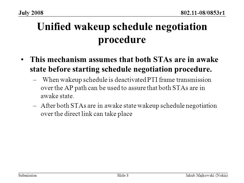 802.11-08/0853r1 Submission July 2008 Jakub Majkowski (Nokia)Slide 8 Unified wakeup schedule negotiation procedure This mechanism assumes that both STAs are in awake state before starting schedule negotiation procedure.