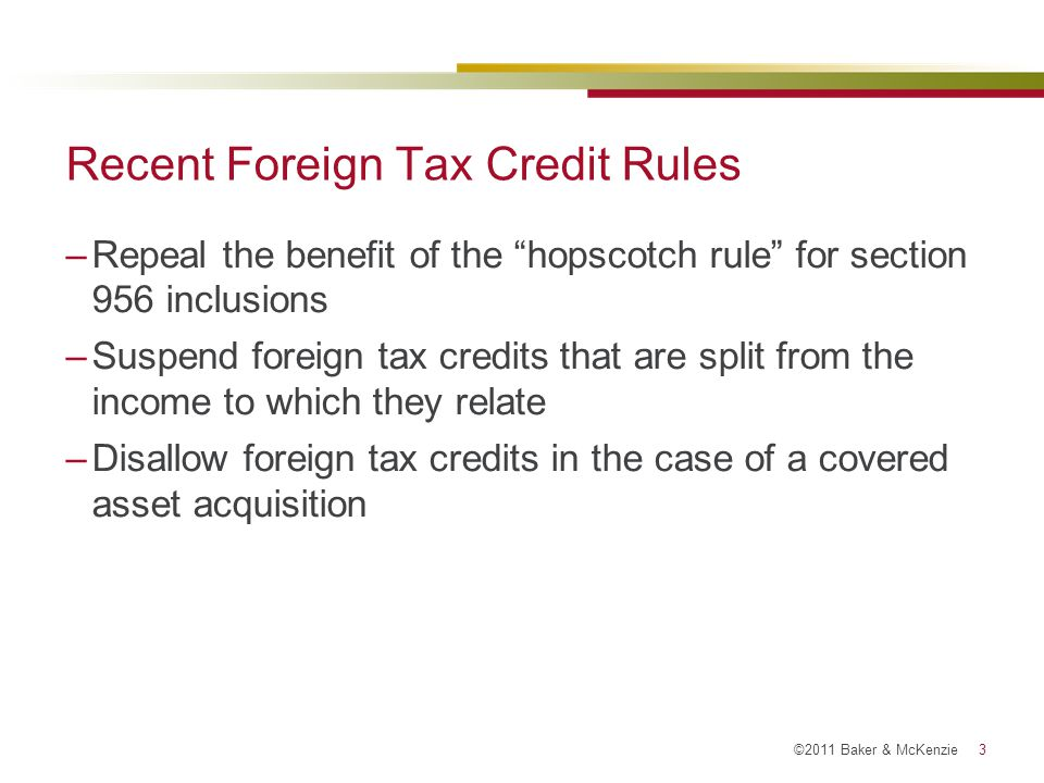 ©2011 Baker & McKenzie 24 Matching Rule: Pre-2011 Splitter Arrangements: Reverse Hybrid Structures –Reverse Hybrid: An entity treated as a corporation for US tax purposes but as a pass-through entity or branch for foreign tax purposes.