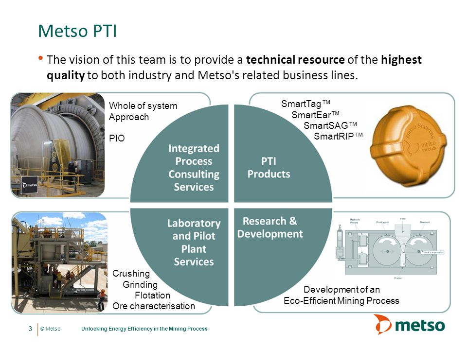 © Metso Metso PTI Unlocking Energy Efficiency in the Mining Process 3 The vision of this team is to provide a technical resource of the highest qualit