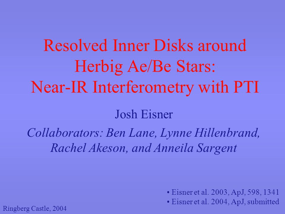 Resolved Inner Disks around Herbig Ae/Be Stars: Near-IR Interferometry with PTI Josh Eisner Collaborators: Ben Lane, Lynne Hillenbrand, Rachel Akeson, and Anneila Sargent Eisner et al.