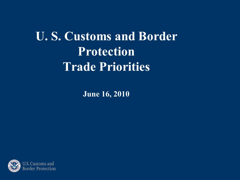 U. S. Customs and Border Protection Trade Priorities June 16, 2010
