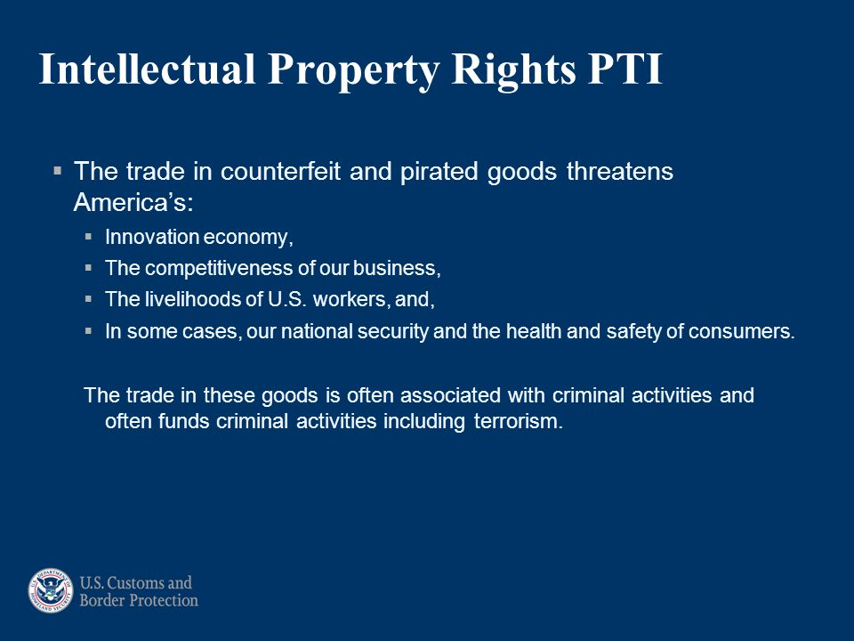 Intellectual Property Rights PTI  The trade in counterfeit and pirated goods threatens America's:  Innovation economy,  The competitiveness of our business,  The livelihoods of U.S.