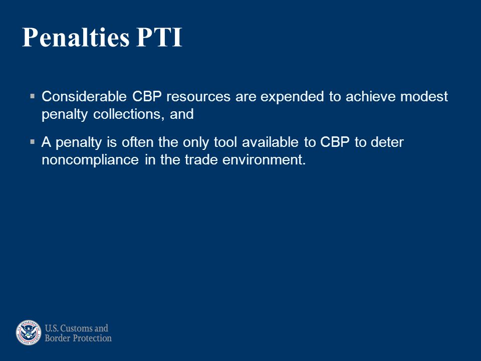 Penalties PTI  Considerable CBP resources are expended to achieve modest penalty collections, and  A penalty is often the only tool available to CBP to deter noncompliance in the trade environment.