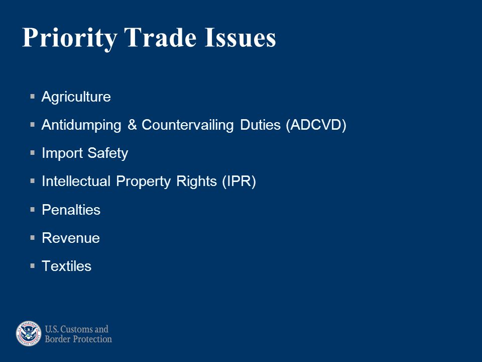 Priority Trade Issues  Agriculture  Antidumping & Countervailing Duties (ADCVD)  Import Safety  Intellectual Property Rights (IPR)  Penalties  Revenue  Textiles