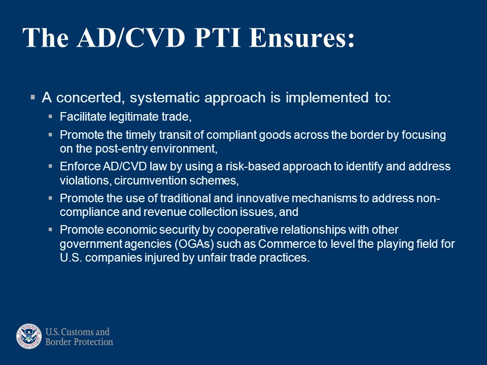 The AD/CVD PTI Ensures:  A concerted, systematic approach is implemented to:  Facilitate legitimate trade,  Promote the timely transit of compliant goods across the border by focusing on the post-entry environment,  Enforce AD/CVD law by using a risk-based approach to identify and address violations, circumvention schemes,  Promote the use of traditional and innovative mechanisms to address non- compliance and revenue collection issues, and  Promote economic security by cooperative relationships with other government agencies (OGAs) such as Commerce to level the playing field for U.S.