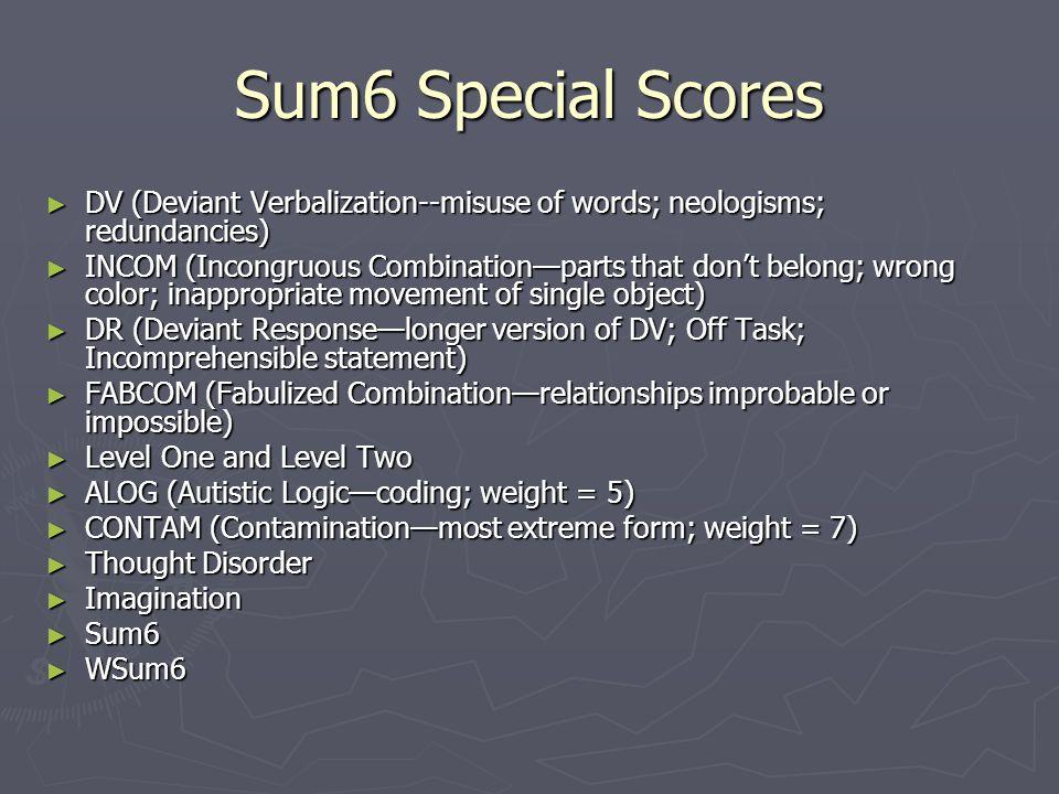 Sum6 Special Scores ► DV (Deviant Verbalization--misuse of words; neologisms; redundancies) ► INCOM (Incongruous Combination—parts that don't belong;