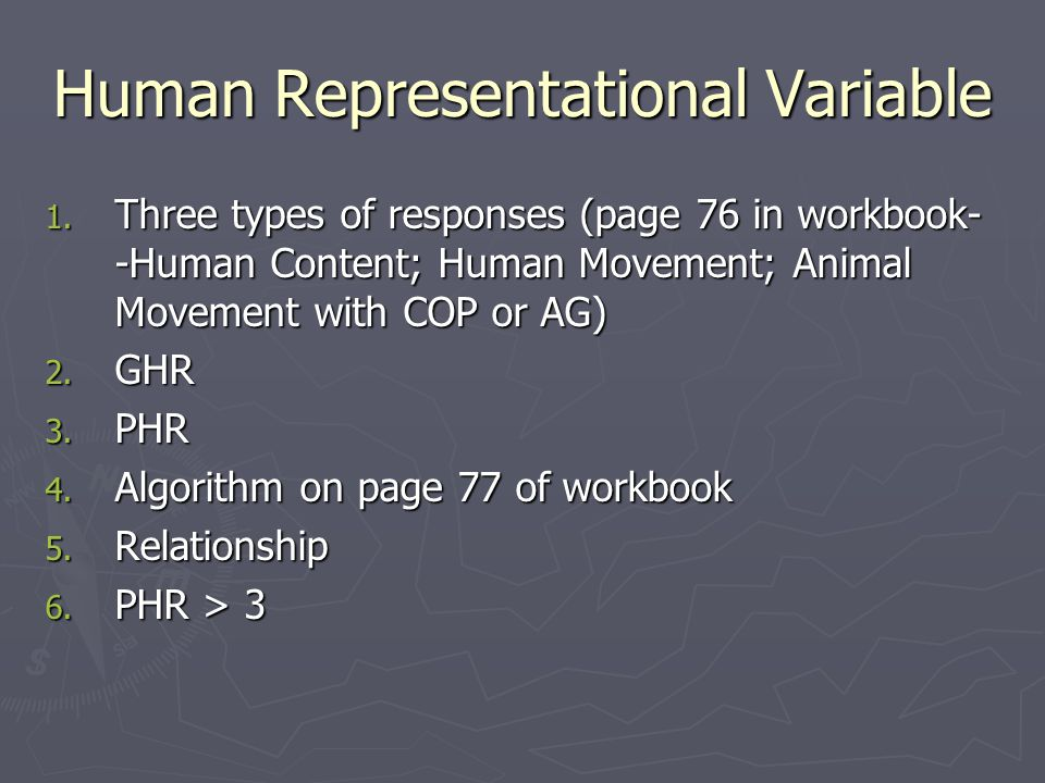 Human Representational Variable 1. Three types of responses (page 76 in workbook- -Human Content; Human Movement; Animal Movement with COP or AG) 2. G
