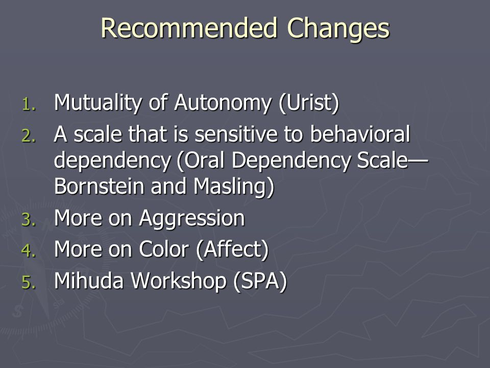 Recommended Changes 1. Mutuality of Autonomy (Urist) 2. A scale that is sensitive to behavioral dependency (Oral Dependency Scale— Bornstein and Masli