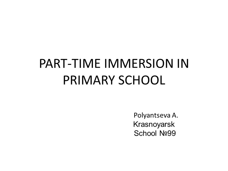 PART-TIME IMMERSION IN PRIMARY SCHOOL Polyantseva A. Krasnoyarsk School №99