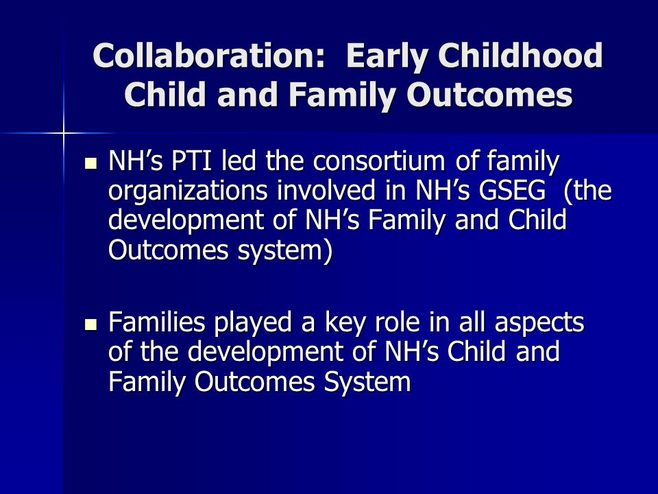 Collaboration: Early Childhood Child and Family Outcomes NH's PTI led the consortium of family organizations involved in NH's GSEG (the development of NH's Family and Child Outcomes system) NH's PTI led the consortium of family organizations involved in NH's GSEG (the development of NH's Family and Child Outcomes system) Families played a key role in all aspects of the development of NH's Child and Family Outcomes System Families played a key role in all aspects of the development of NH's Child and Family Outcomes System
