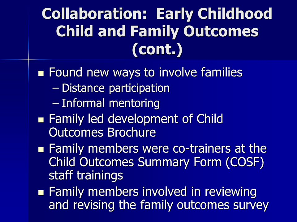 Collaboration: Early Childhood Child and Family Outcomes (cont.) Found new ways to involve families Found new ways to involve families –Distance participation –Informal mentoring Family led development of Child Outcomes Brochure Family led development of Child Outcomes Brochure Family members were co-trainers at the Child Outcomes Summary Form (COSF) staff trainings Family members were co-trainers at the Child Outcomes Summary Form (COSF) staff trainings Family members involved in reviewing and revising the family outcomes survey Family members involved in reviewing and revising the family outcomes survey