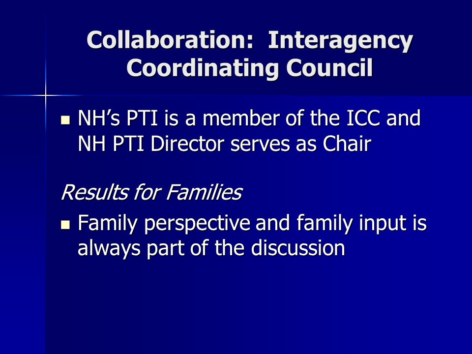 Collaboration: Interagency Coordinating Council NH's PTI is a member of the ICC and NH PTI Director serves as Chair NH's PTI is a member of the ICC and NH PTI Director serves as Chair Results for Families Family perspective and family input is always part of the discussion Family perspective and family input is always part of the discussion