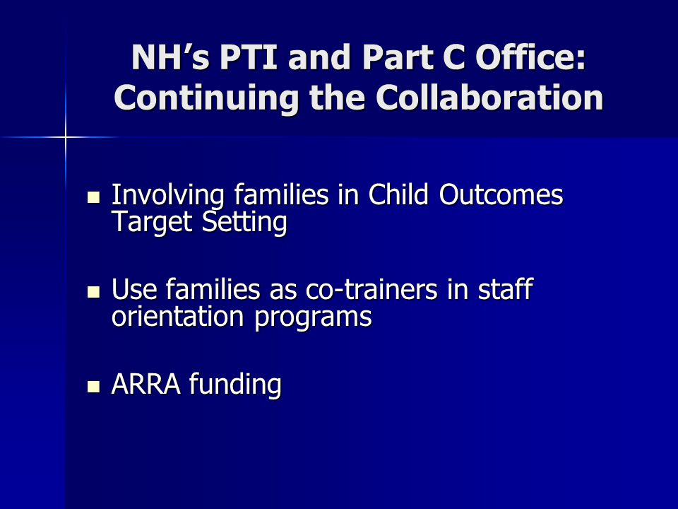 NH's PTI and Part C Office: Continuing the Collaboration Involving families in Child Outcomes Target Setting Involving families in Child Outcomes Target Setting Use families as co-trainers in staff orientation programs Use families as co-trainers in staff orientation programs ARRA funding ARRA funding
