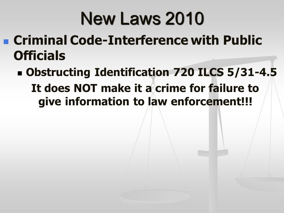 New Laws 2010 Criminal Code-Interference with Public Officials Obstructing Identification 720 ILCS 5/31-4.5 It does NOT make it a crime for failure to