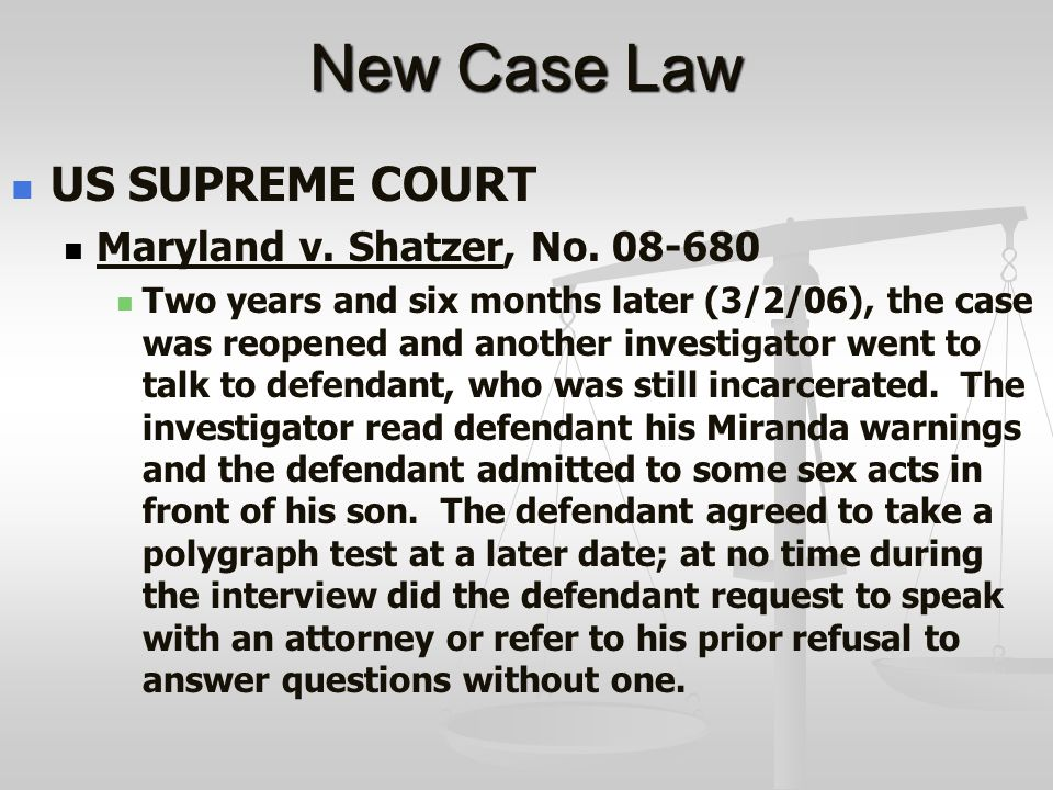 New Case Law US SUPREME COURT Maryland v. Shatzer, No. 08-680 Two years and six months later (3/2/06), the case was reopened and another investigator