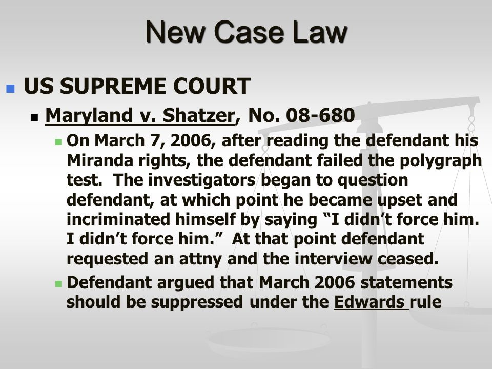 New Case Law US SUPREME COURT Maryland v. Shatzer, No. 08-680 On March 7, 2006, after reading the defendant his Miranda rights, the defendant failed t