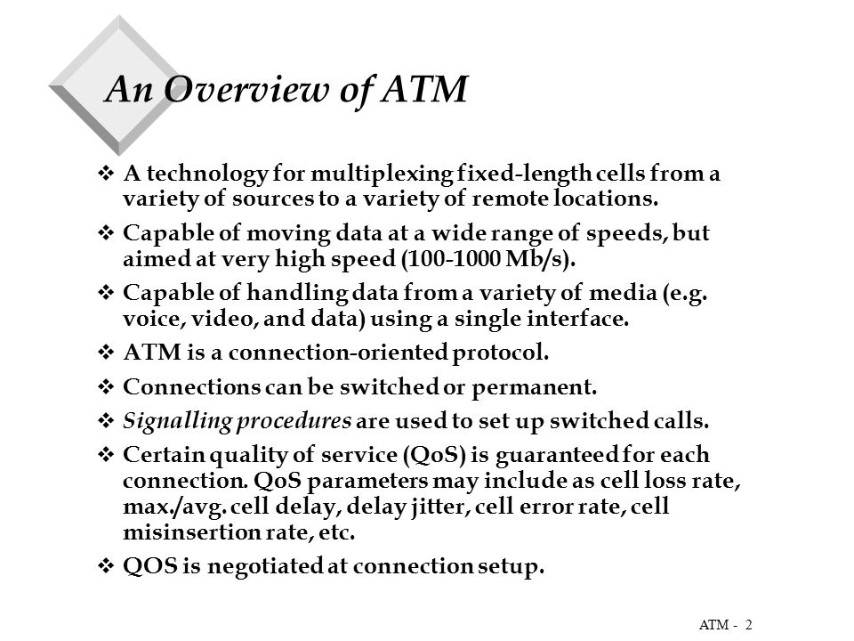 2 ATM - An Overview of ATM  A technology for multiplexing fixed-length cells from a variety of sources to a variety of remote locations.