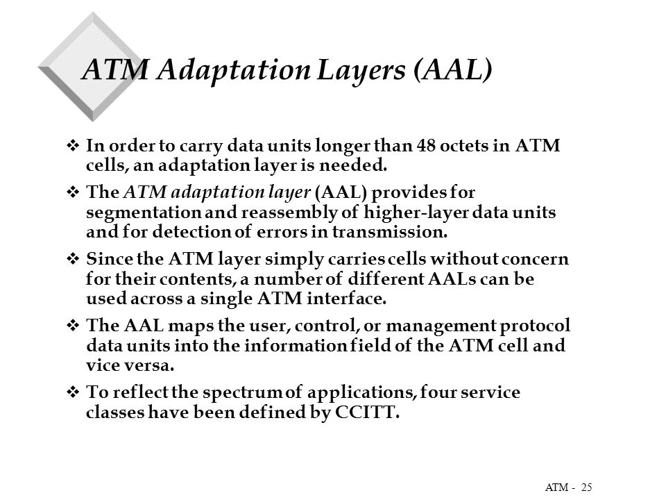 25 ATM - ATM Adaptation Layers (AAL)  In order to carry data units longer than 48 octets in ATM cells, an adaptation layer is needed.