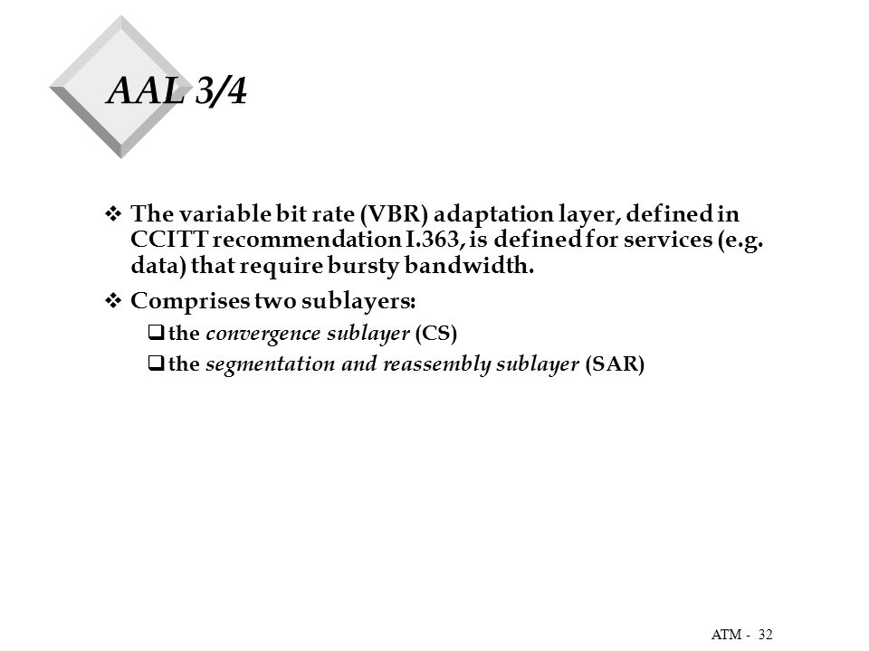 32 ATM - AAL 3/4  The variable bit rate (VBR) adaptation layer, defined in CCITT recommendation I.363, is defined for services (e.g.
