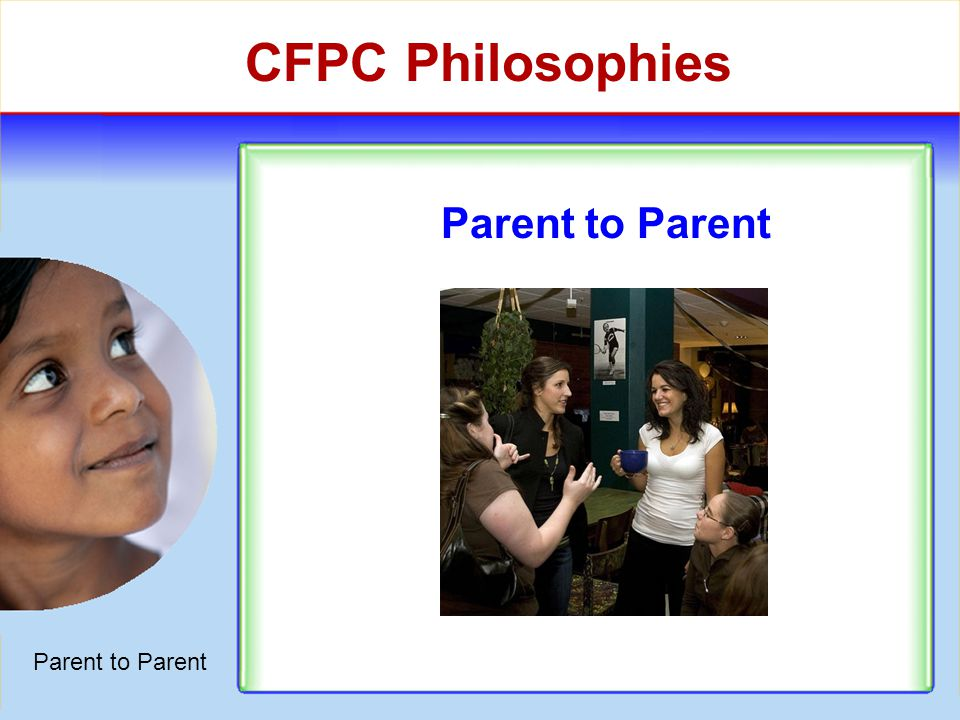 CFPC Philosophies Parent to Parent Cultural Respect Grassroots Approach Informed Choice Interactive Training Collaboration vs.