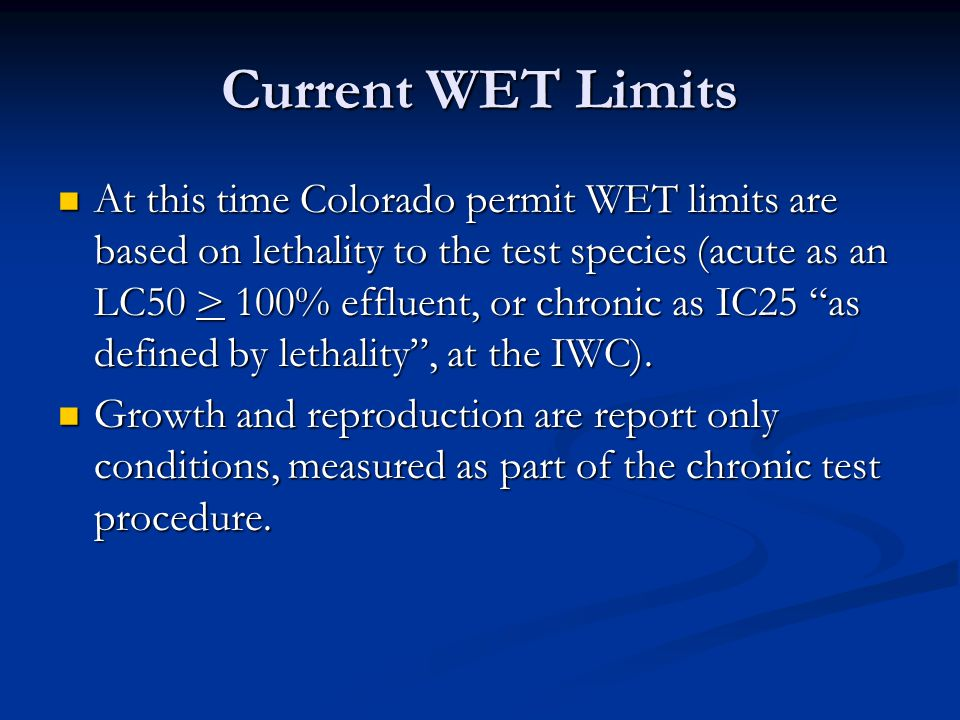 Current WET Limits At this time Colorado permit WET limits are based on lethality to the test species (acute as an LC50 > 100% effluent, or chronic as IC25 as defined by lethality , at the IWC).