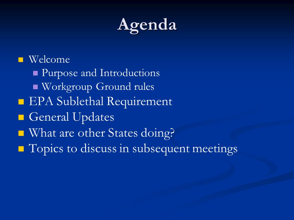 Agenda Welcome Purpose and Introductions Workgroup Ground rules EPA Sublethal Requirement General Updates What are other States doing.
