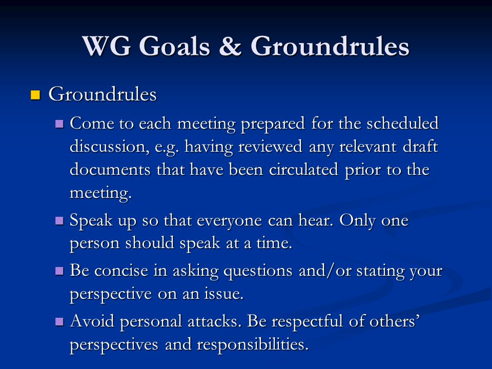 WG Goals & Groundrules Groundrules Groundrules Come to each meeting prepared for the scheduled discussion, e.g.