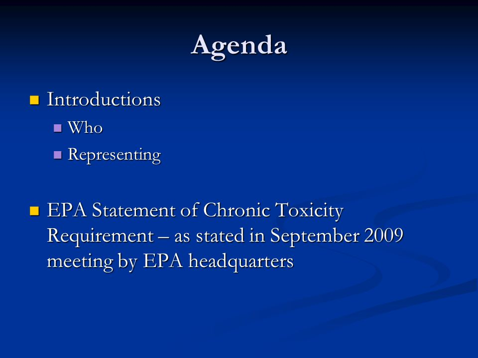 Agenda Introductions Introductions Who Who Representing Representing EPA Statement of Chronic Toxicity Requirement – as stated in September 2009 meeting by EPA headquarters EPA Statement of Chronic Toxicity Requirement – as stated in September 2009 meeting by EPA headquarters