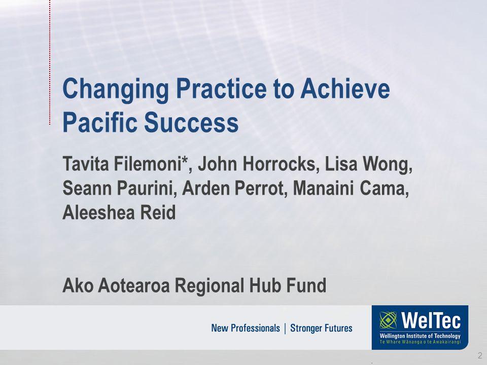 Changing Practice to Achieve Pacific Success Tavita Filemoni*, John Horrocks, Lisa Wong, Seann Paurini, Arden Perrot, Manaini Cama, Aleeshea Reid Ako Aotearoa Regional Hub Fund 2