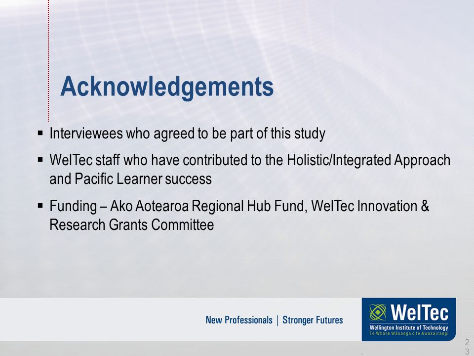Acknowledgements  Interviewees who agreed to be part of this study  WelTec staff who have contributed to the Holistic/Integrated Approach and Pacific Learner success  Funding – Ako Aotearoa Regional Hub Fund, WelTec Innovation & Research Grants Committee 23