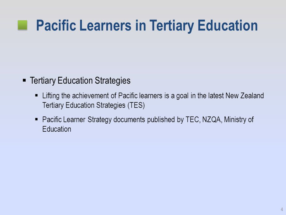 Pacific Learners in Tertiary Education  Tertiary Education Strategies  Lifting the achievement of Pacific learners is a goal in the latest New Zealand Tertiary Education Strategies (TES)  Pacific Learner Strategy documents published by TEC, NZQA, Ministry of Education 4