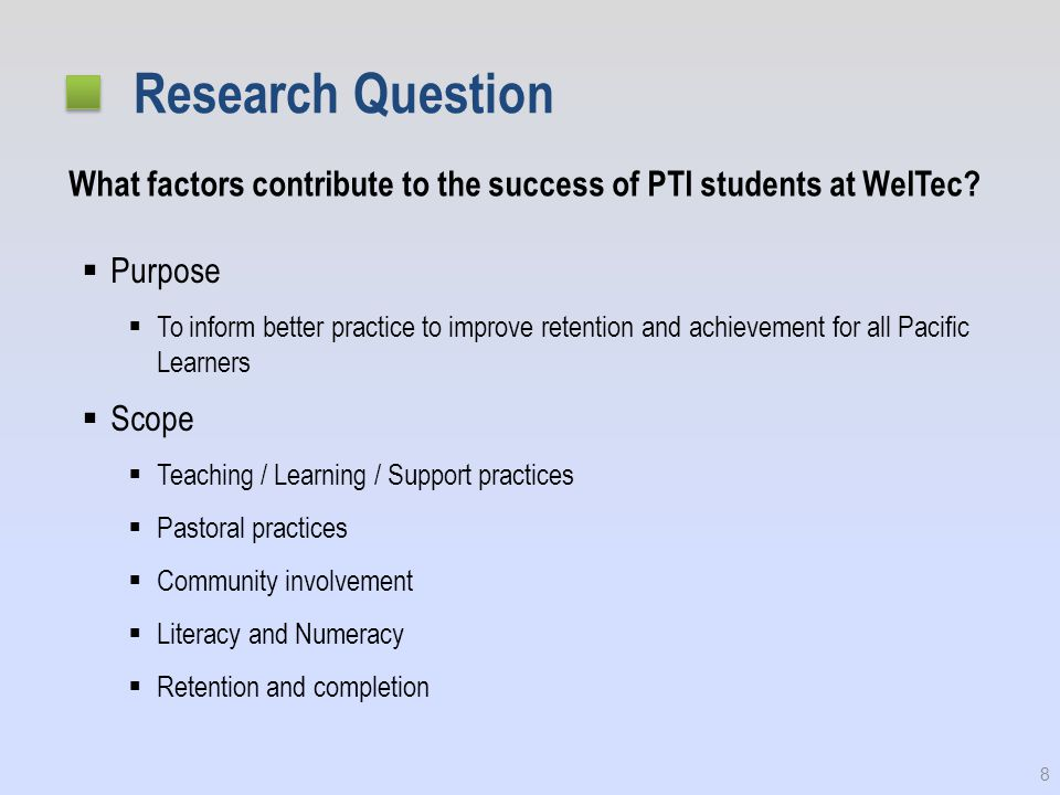 Research Question  Purpose  To inform better practice to improve retention and achievement for all Pacific Learners  Scope  Teaching / Learning / Support practices  Pastoral practices  Community involvement  Literacy and Numeracy  Retention and completion 8 What factors contribute to the success of PTI students at WelTec
