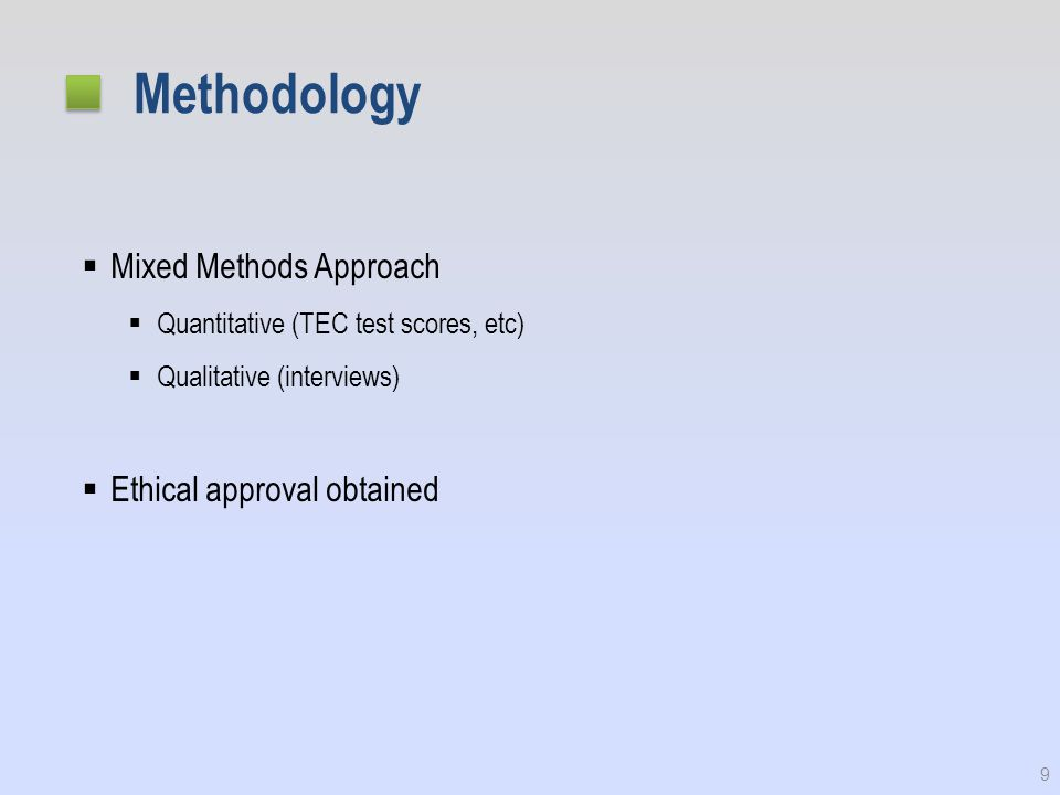 Methodology  Mixed Methods Approach  Quantitative (TEC test scores, etc)  Qualitative (interviews)  Ethical approval obtained 9
