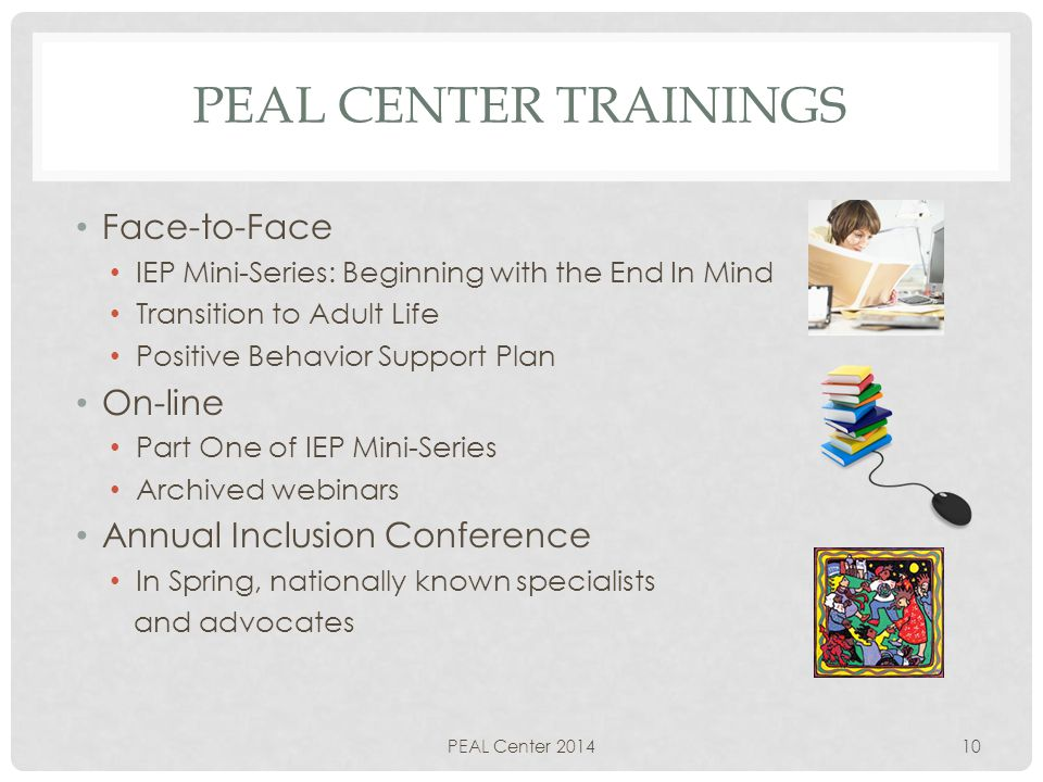 PEAL CENTER TRAININGS Face-to-Face IEP Mini-Series: Beginning with the End In Mind Transition to Adult Life Positive Behavior Support Plan On-line Part One of IEP Mini-Series Archived webinars Annual Inclusion Conference In Spring, nationally known specialists and advocates PEAL Center 201410