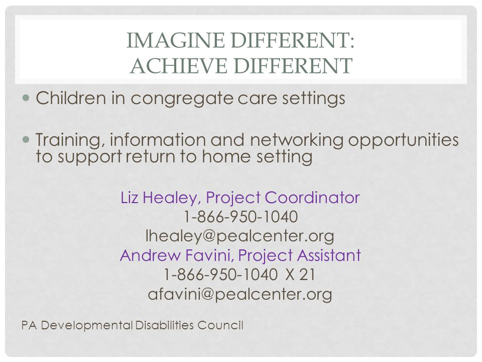 IMAGINE DIFFERENT: ACHIEVE DIFFERENT Children in congregate care settings Training, information and networking opportunities to support return to home setting Liz Healey, Project Coordinator 1-866-950-1040 lhealey@pealcenter.org Andrew Favini, Project Assistant 1-866-950-1040 X 21 afavini@pealcenter.org PA Developmental Disabilities Council