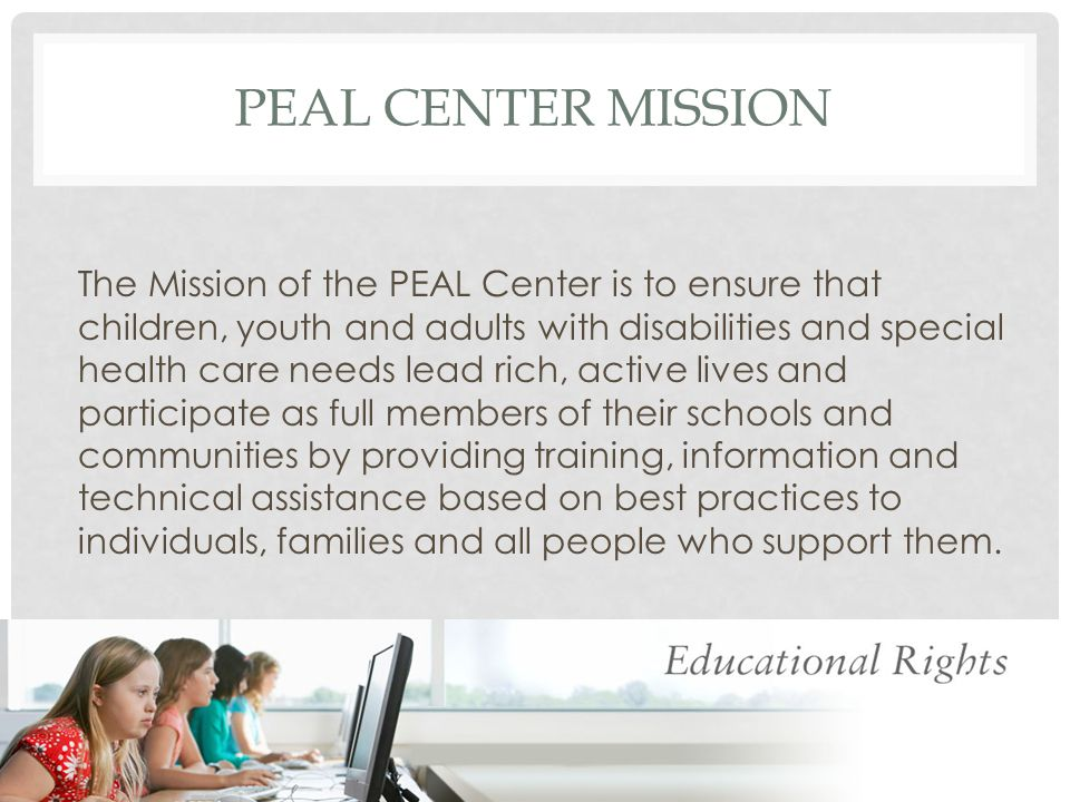 THE PEAL CENTER IS A P ARENT T RAINING & I NFORMATION CENTER PTIs are… Authorized by IDEA & Federally funded There is at least 1 PTI in every state Their purpose is to provide training and information for parents to assure they are prepared to participate in decision-making for their children with disabilities