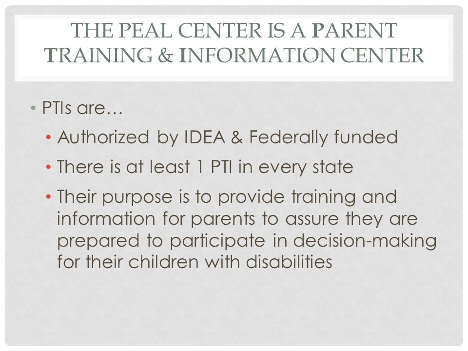 IN PENNSYLVANIA PEAL Center 20144 One PTI The PEAL Center : serving the entire state of PA Elizabeth Healey, Executive Director Two C ommunity P arent R esource C enters (CPRCs) Mission Empower: serving primarily Erie Jill Hrinda-Patten, Executive Director (814) 825-0788 H ispanos U nidos Para N inos E xcepcionales or HUNE : serving Spanish speaking parents in Philadelphia Luz A.