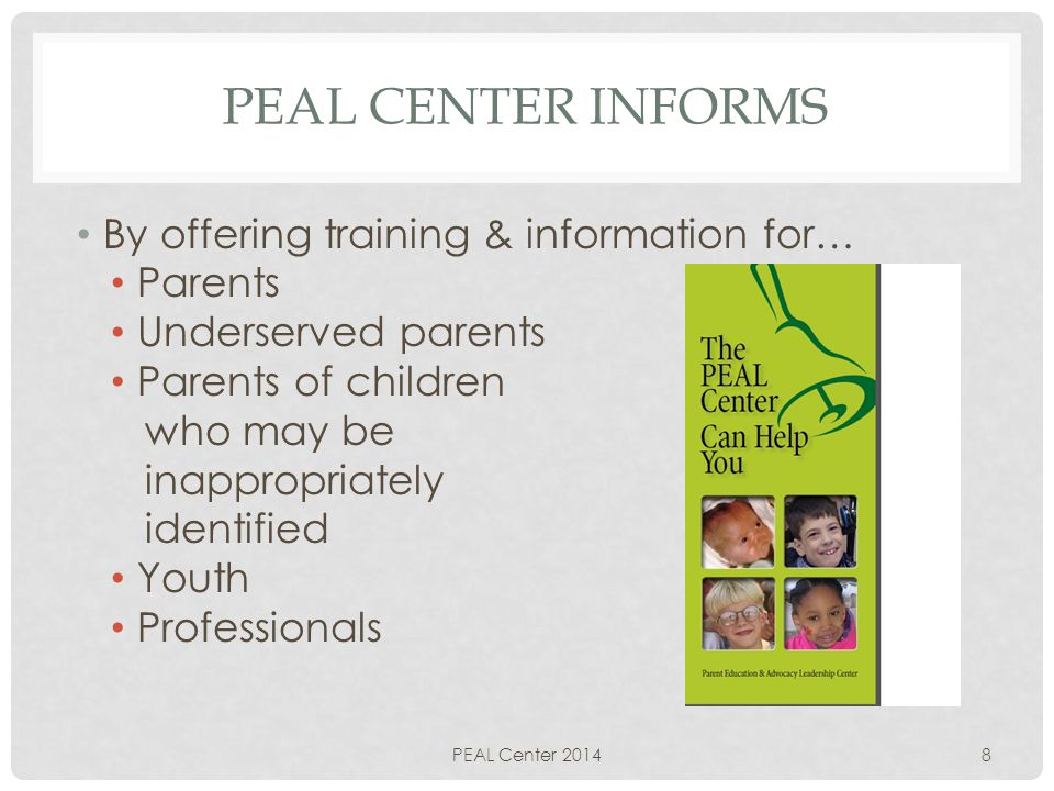 PEAL CENTER INFORMS By offering training & information for… Parents Underserved parents Parents of children who may be inappropriately identified Youth Professionals PEAL Center 20148
