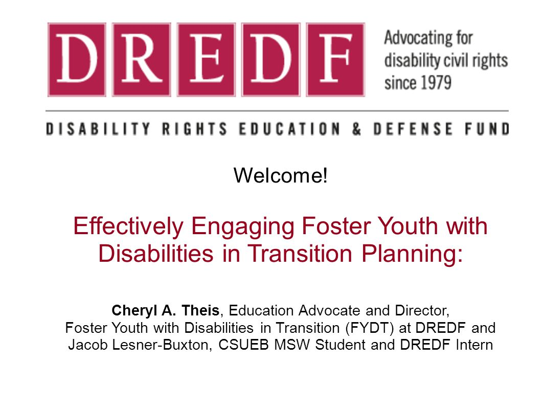 Welcome! Effectively Engaging Foster Youth with Disabilities in Transition Planning: Cheryl A. Theis, Education Advocate and Director, Foster Youth wi