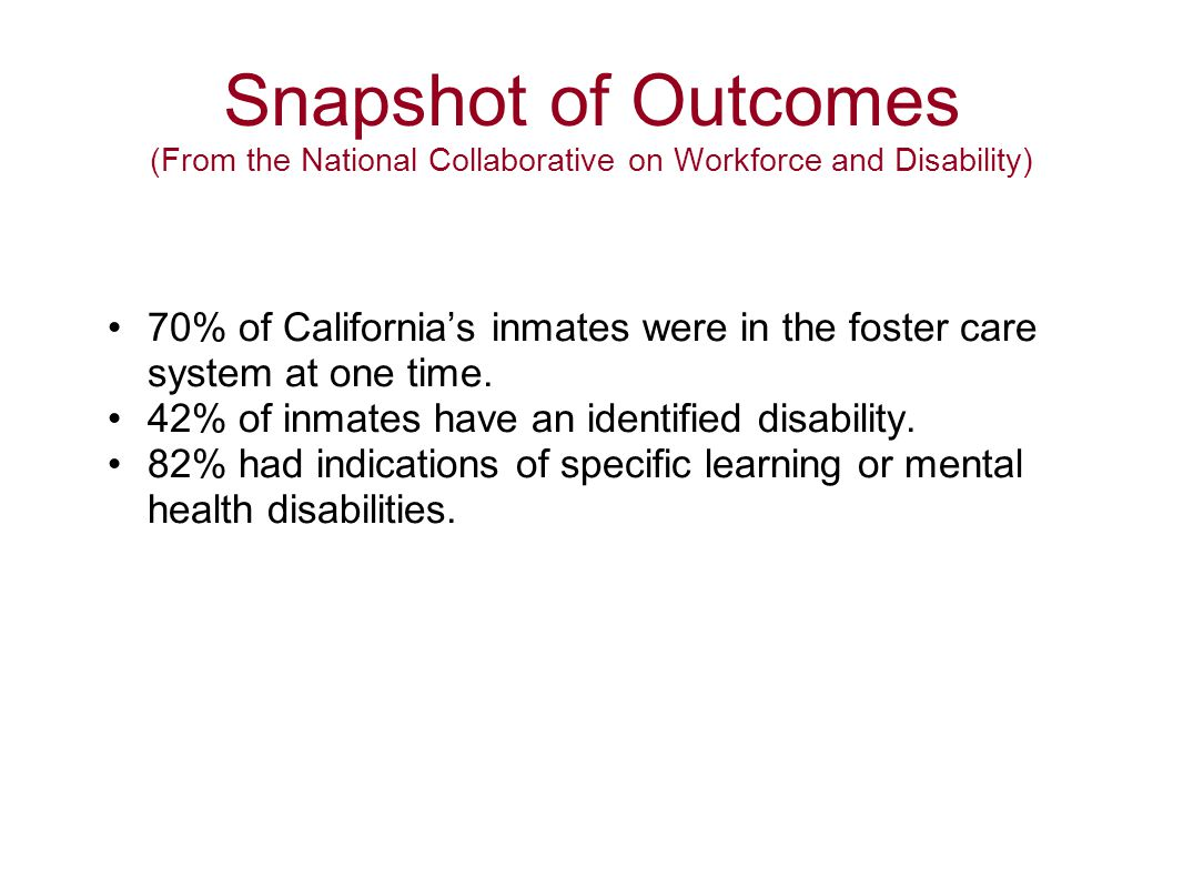 Snapshot of Outcomes (From the National Collaborative on Workforce and Disability) 70% of California's inmates were in the foster care system at one t